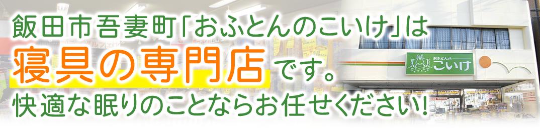 飯田市吾妻町「おふとんのこいけ」は寝具の専門店です。 快適な眠りのことならお任せください!